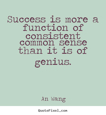Success is more a function of consistent common.. An Wang popular success quotes