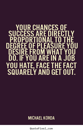 Design your own picture quotes about success - Your chances of success are directly proportional..
