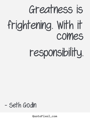 Seth Godin pictures sayings - Greatness is frightening. with it comes responsibility. - Success quote