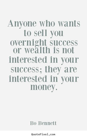 Anyone who wants to sell you overnight success.. Bo Bennett  success quote