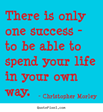 Quotes about success - There is only one success - to be able to spend..