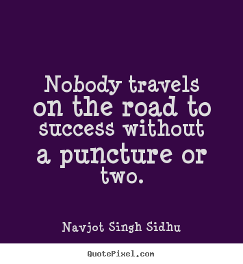 Nobody travels on the road to success without a puncture.. Navjot Singh Sidhu  success quotes