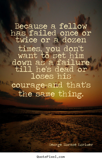 Quotes about success - Because a fellow has failed once or twice..