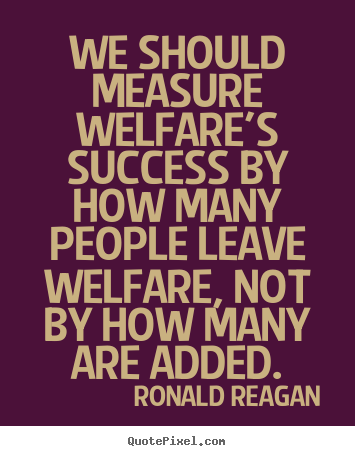 Ronald Reagan picture quotes - We should measure welfare's success by how many people leave welfare,.. - Success quote
