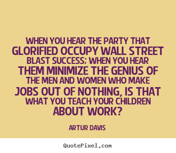 Artur Davis picture quotes - When you hear the party that glorified occupy.. - Success quotes