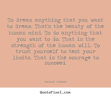 To dream anything that you want to dream. that's the.. Bernard Edmonds top success quotes