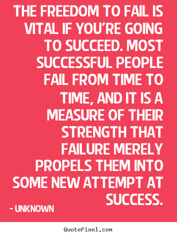 Quote about success - The freedom to fail is vital if you're going to..