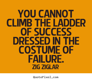 Create picture quotes about success - You cannot climb the ladder of success dressed in the..
