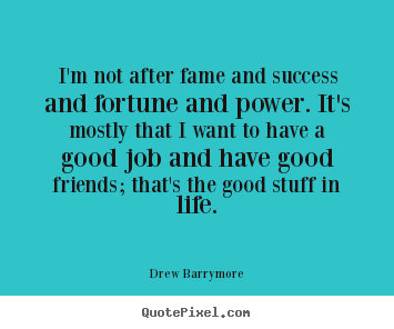 Drew Barrymore image quotes - I'm not after fame and success and fortune and power. it's mostly that.. - Success quote