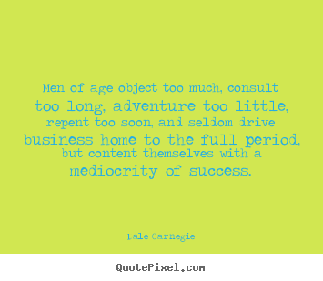 Men of age object too much, consult too long, adventure too.. Dale Carnegie top success quotes