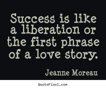 Diy picture quotes about success - Success is like a liberation or the first phrase..