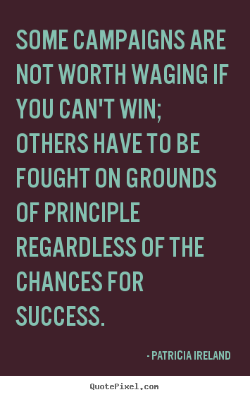 Patricia Ireland picture quotes - Some campaigns are not worth waging if you can't win; others.. - Success quotes