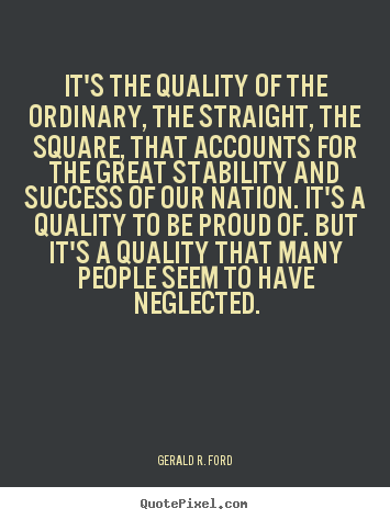 Gerald R. Ford picture quotes - It's the quality of the ordinary, the straight, the square,.. - Success quotes