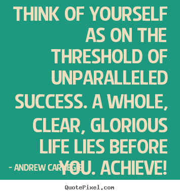 Think of yourself as on the threshold of unparalleled success. a whole,.. Andrew Carnegie top success quotes