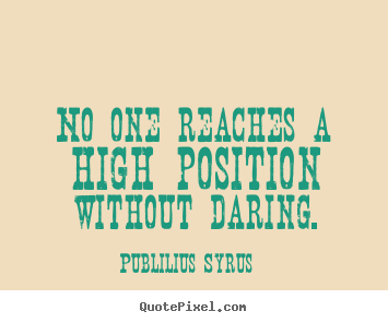 Create picture quotes about success - No one reaches a high position without daring.