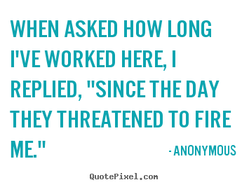 "Success quote - When asked how long i've worked here, i replied, ""since.."