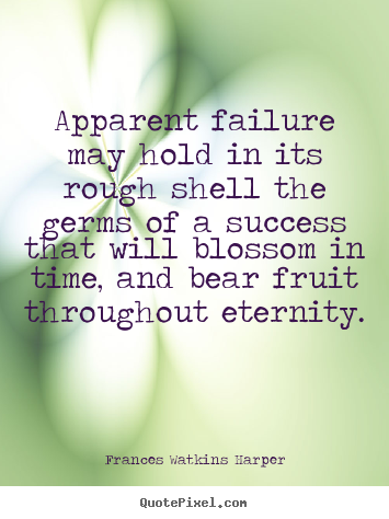 Frances Watkins Harper picture quotes - Apparent failure may hold in its rough shell the.. - Success quotes