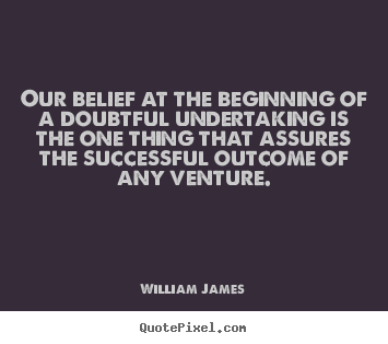 Sayings about success - Our belief at the beginning of a doubtful undertaking..