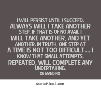 Og Mandino picture sayings - I will persist until i succeed. always will i take another step. if.. - Success sayings