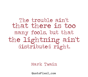 The trouble ain't that there is too many fools, but that the lightning.. Mark Twain best success quotes