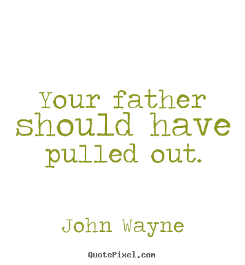 Create graphic picture quotes about success - Your father should have pulled out.