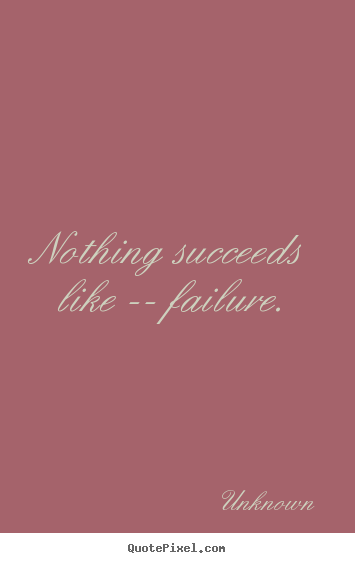 Unknown image quotes - Nothing succeeds like -- failure. - Success quote