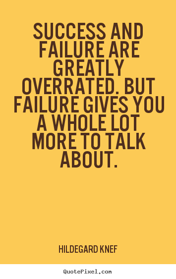 Success quotes - Success and failure are greatly overrated. but failure gives you..