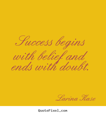 Quotes about success - Success begins with belief and ends with doubt.