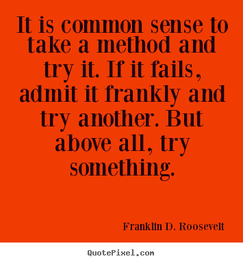 Quote about success - It is common sense to take a method and try it. if it fails, admit..