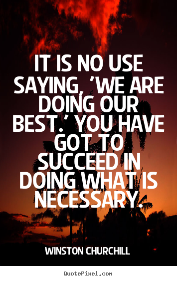 Quotes about success - It is no use saying, 'we are doing our best.' you have got..