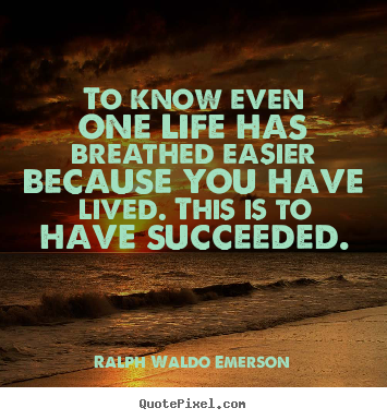 Quotes about success - To know even one life has breathed easier because..