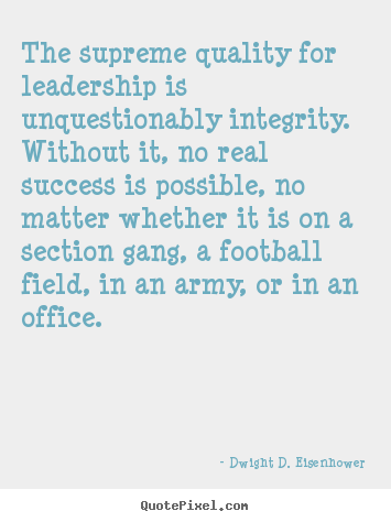 The supreme quality for leadership is unquestionably.. Dwight D. Eisenhower good success quotes