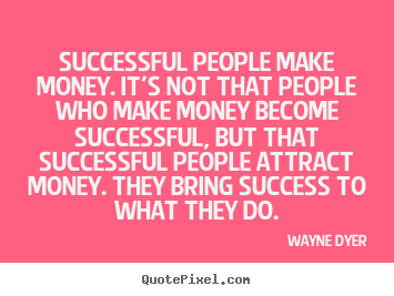 Successful people make money. it's not that people who make.. Wayne Dyer great success quotes