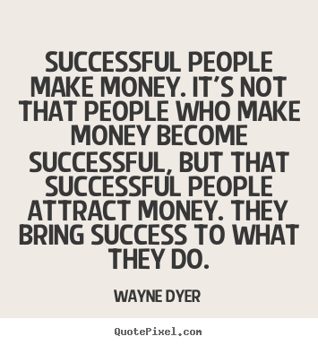 Successful people make money. it's not that people who make money.. Wayne Dyer  success quote