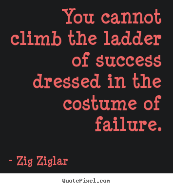 You cannot climb the ladder of success dressed.. Zig Ziglar popular success quotes