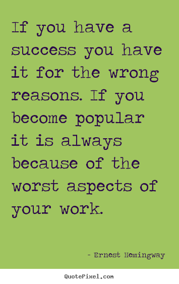 Success quotes - If you have a success you have it for the wrong reasons. if..