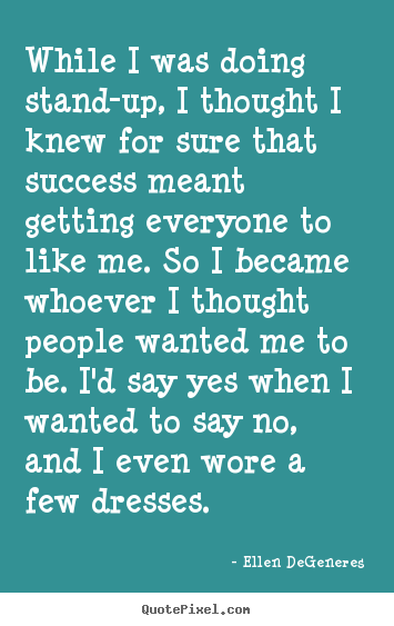 Ellen DeGeneres picture quotes - While i was doing stand-up, i thought i knew for sure that.. - Success sayings