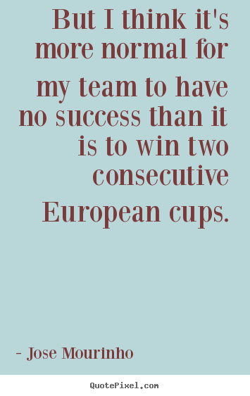 Jose Mourinho picture quote - But i think it's more normal for my team to have no success than.. - Success quotes
