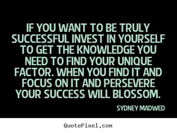 Sydney Madwed picture quotes - If you want to be truly successful invest in yourself to get the knowledge.. - Success sayings