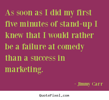 Jimmy Carr picture quotes - As soon as i did my first five minutes of stand-up.. - Success quotes