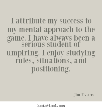 I attribute my success to my mental approach to the game... Jim Evans famous success quotes