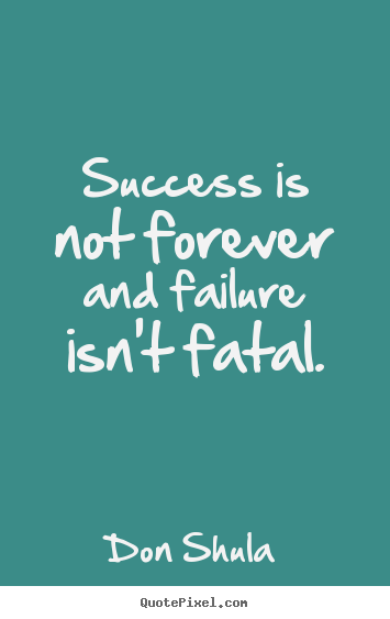 Quote about success - Success is not forever and failure isn't fatal.