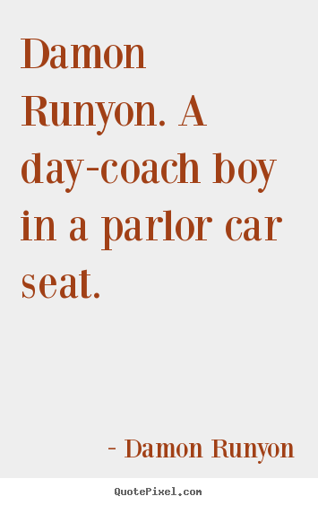 Quotes about success - Damon runyon. a day-coach boy in a parlor car seat.