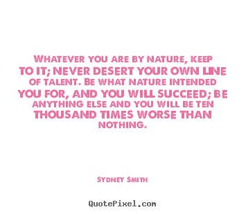Quotes about success - Whatever you are by nature, keep to it; never desert your own line..
