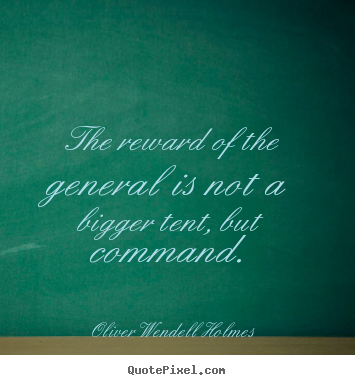 The reward of the general is not a bigger tent, but command. Oliver Wendell Holmes top success sayings