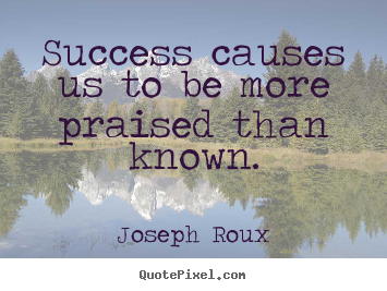 Joseph Roux photo quotes - Success causes us to be more praised than known. - Success quote