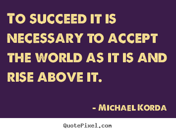 Create custom picture quotes about success - To succeed it is necessary to accept the world as it is and rise above..