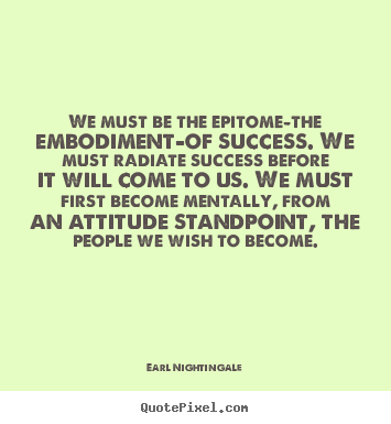 Success quotes - We must be the epitome-the embodiment-of success. we must radiate..