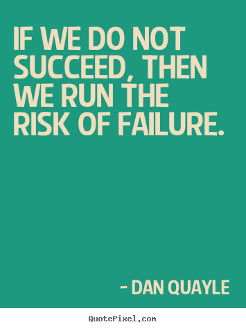 Dan Quayle picture quotes - If we do not succeed, then we run the risk of failure. - Success quotes