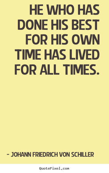 He who has done his best for his own time has lived for all.. Johann Friedrich Von Schiller best success quote